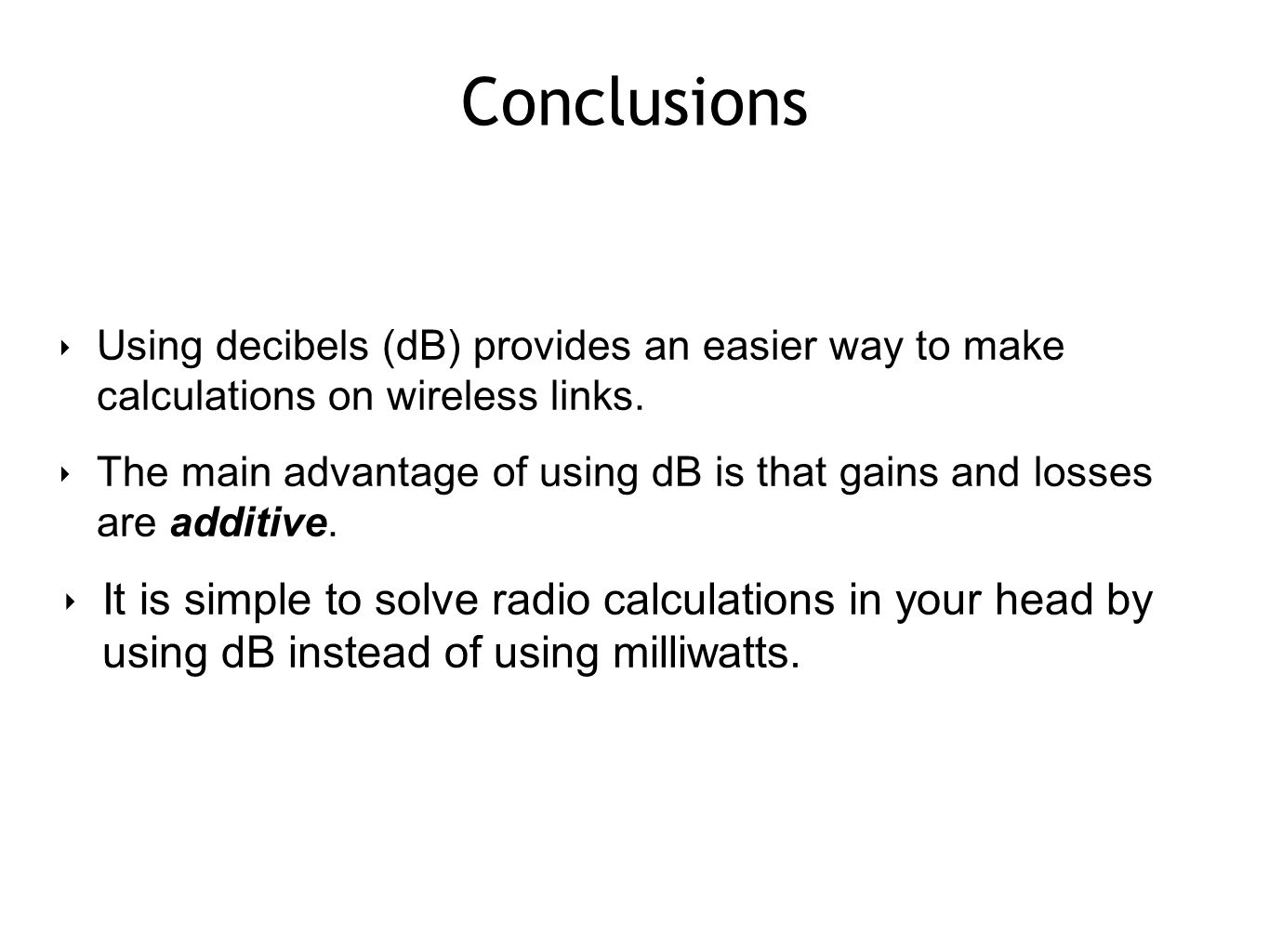 Conclusions Using decibels (dB) provides an easier way to make calculations on wireless links.