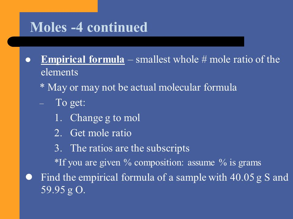 Moles -4 continued Empirical formula – smallest whole # mole ratio of the elements. * May or may not be actual molecular formula.