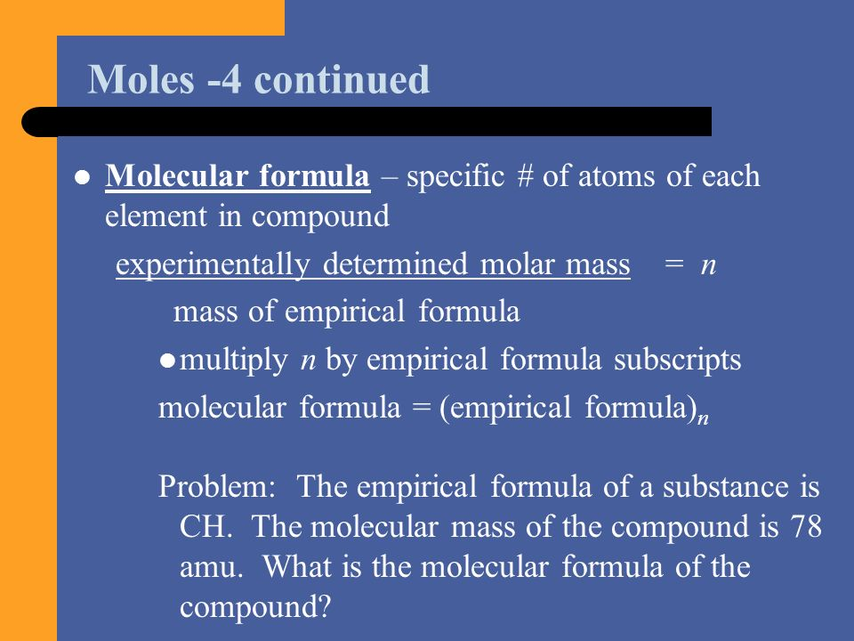 Moles -4 continued Molecular formula – specific # of atoms of each element in compound. experimentally determined molar mass = n.