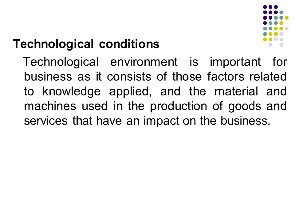 Technological conditions Technological environment is important for business as it consists of those factors related to knowledge applied, and the material and machines used in the production of goods and services that have an impact on the business.