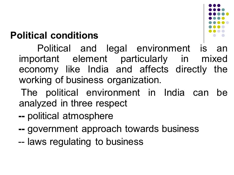 Political conditions Political and legal environment is an important element particularly in mixed economy like India and affects directly the working of business organization.