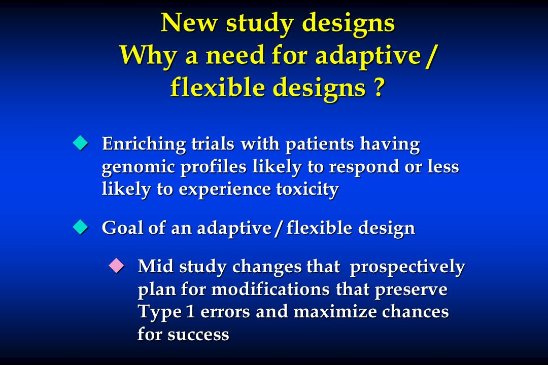 New study designs Why a need for adaptive / flexible designs