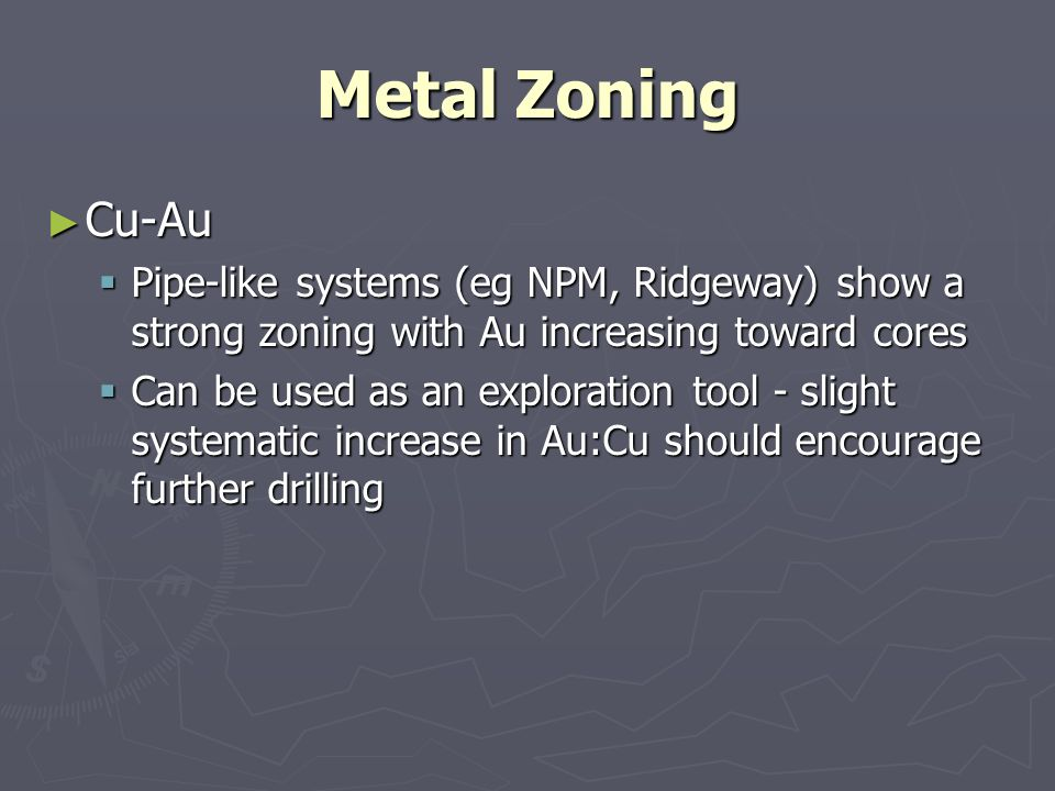 Metal Zoning Cu-Au. Pipe-like systems (eg NPM, Ridgeway) show a strong zoning with Au increasing toward cores.