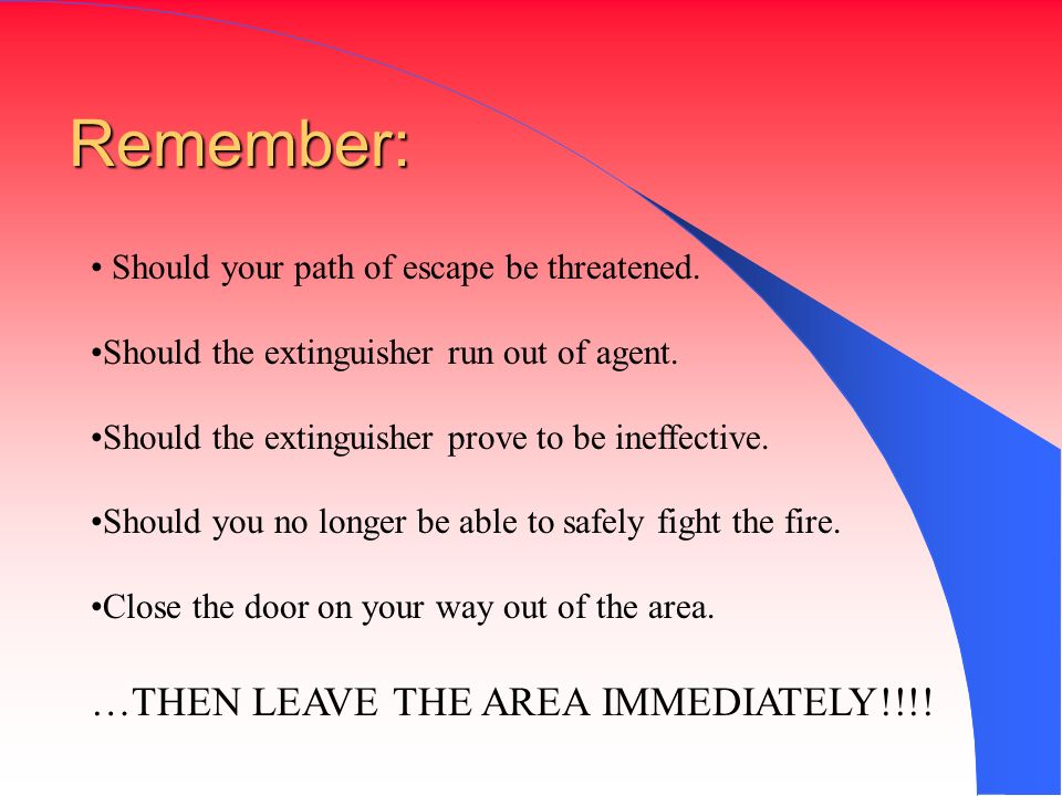Remember: …THEN LEAVE THE AREA IMMEDIATELY!!!!