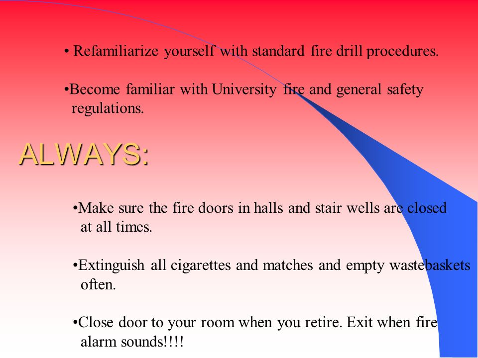 ALWAYS: Refamiliarize yourself with standard fire drill procedures.