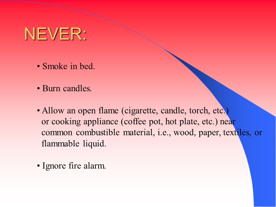 NEVER: Smoke in bed. Burn candles.