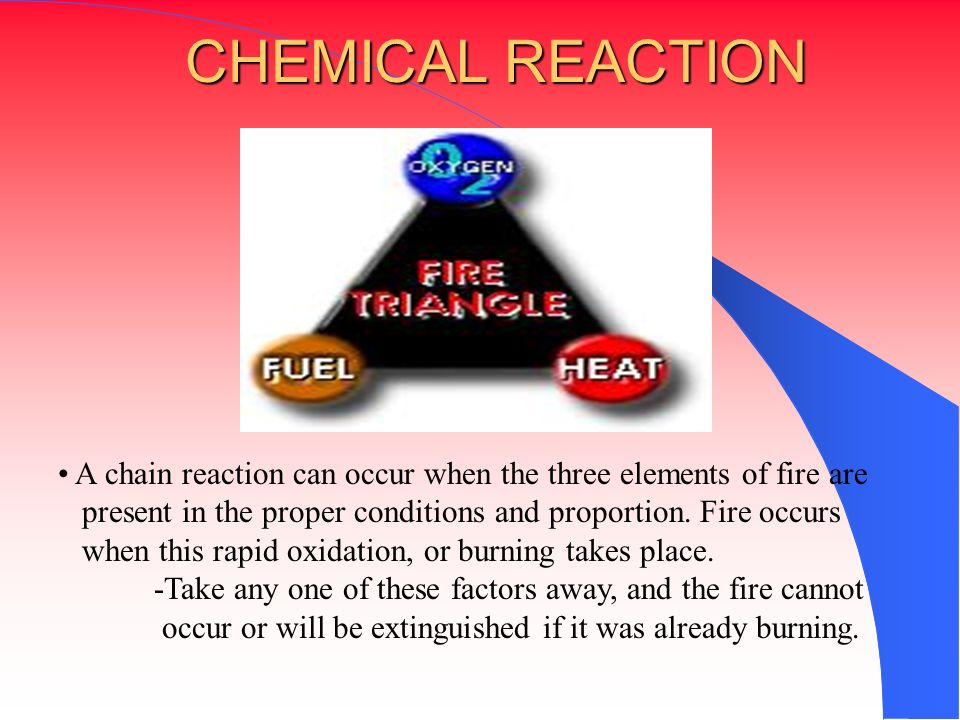 CHEMICAL REACTION A chain reaction can occur when the three elements of fire are. present in the proper conditions and proportion. Fire occurs.
