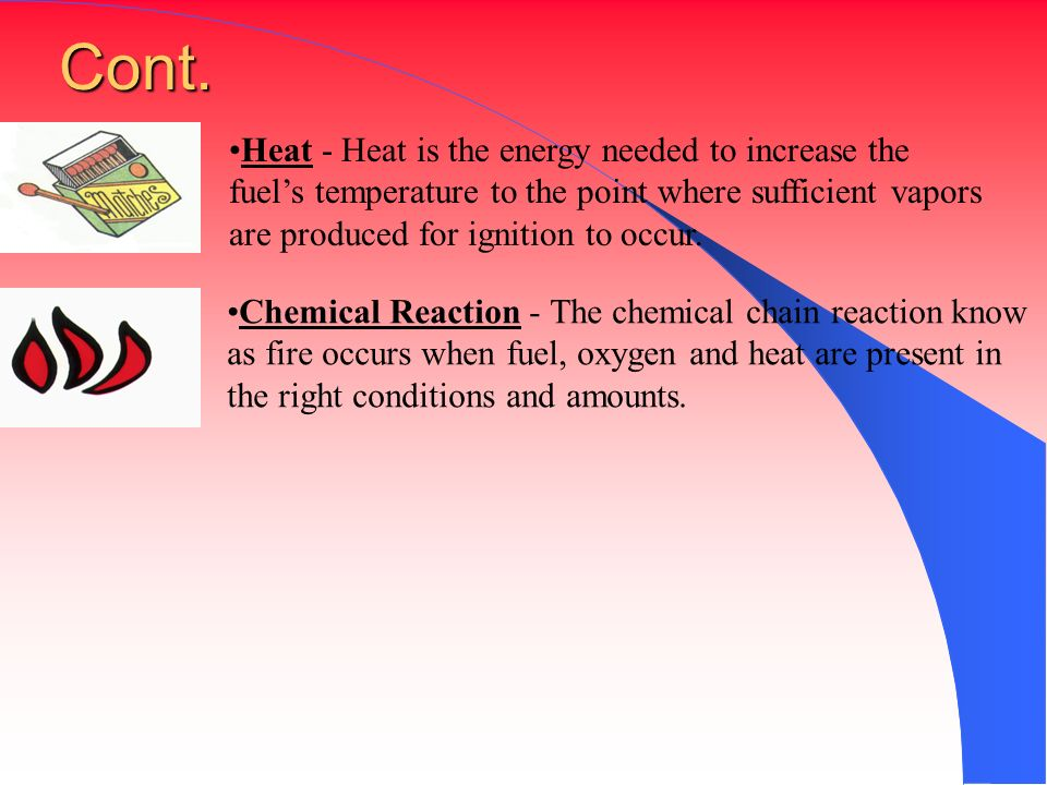 Cont. Heat - Heat is the energy needed to increase the fuel's temperature to the point where sufficient vapors are produced for ignition to occur.