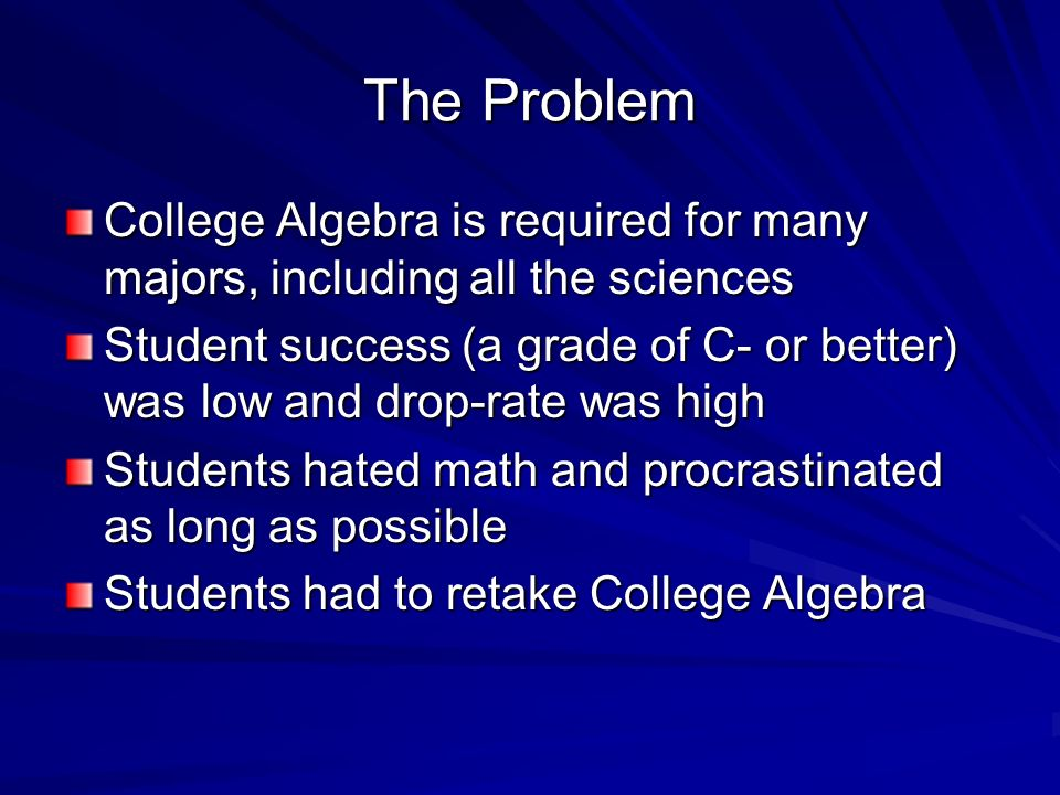 The Problem College Algebra is required for many majors, including all the sciences.