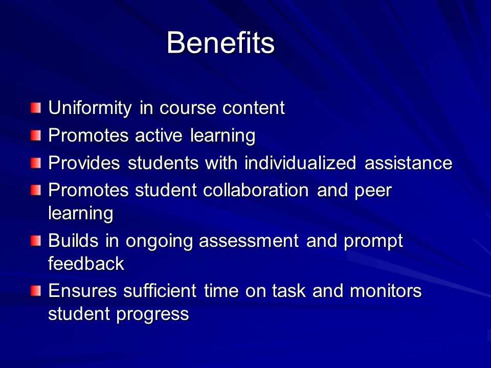 Benefits Uniformity in course content Promotes active learning