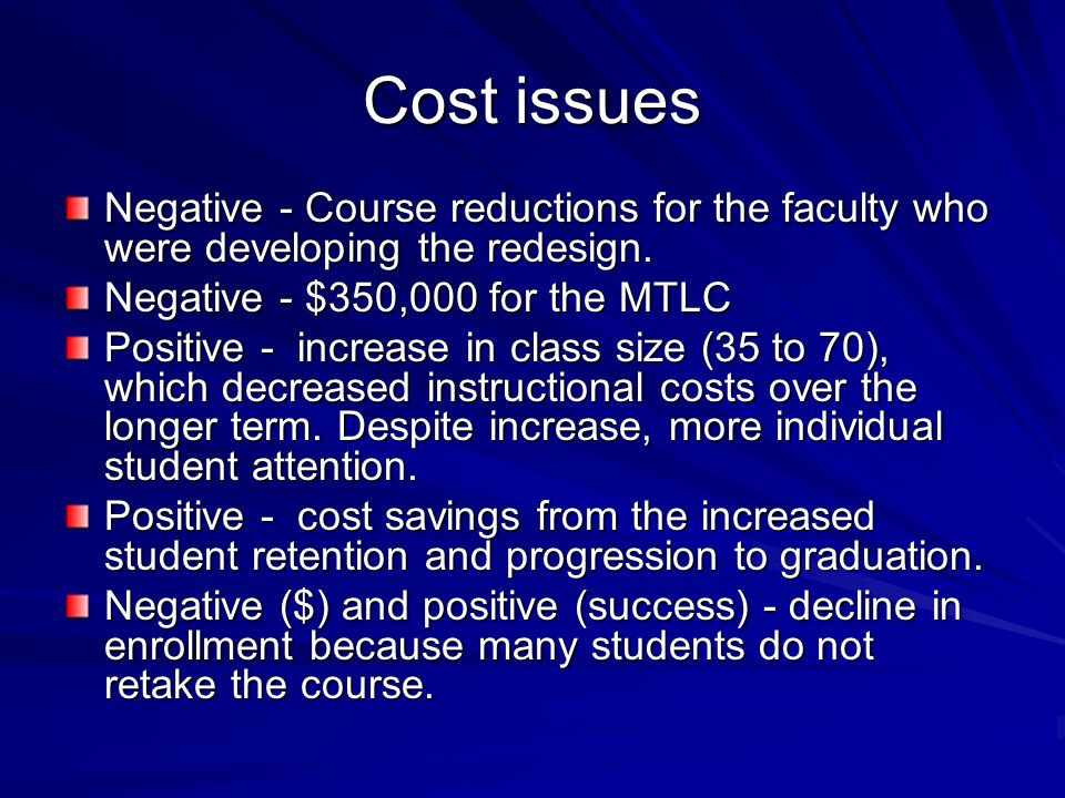Cost issues Negative - Course reductions for the faculty who were developing the redesign. Negative - $350,000 for the MTLC.