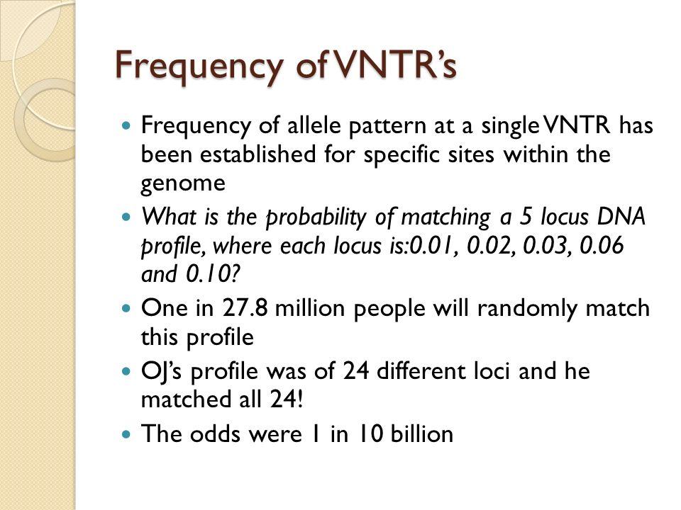 Frequency of VNTR's Frequency of allele pattern at a single VNTR has been established for specific sites within the genome.