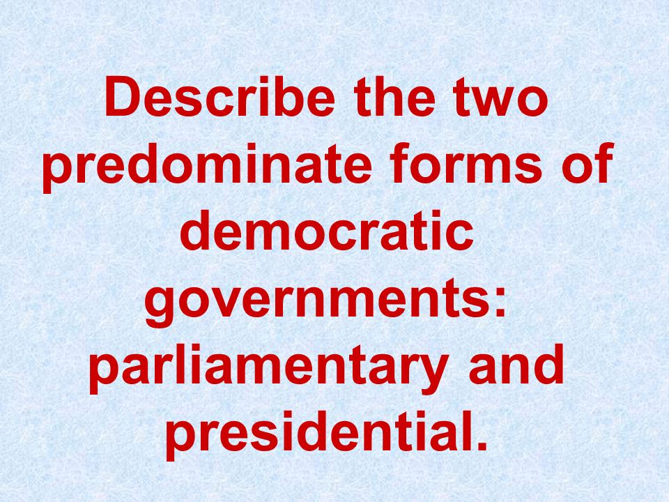 Describe the two predominate forms of democratic governments: parliamentary and presidential.