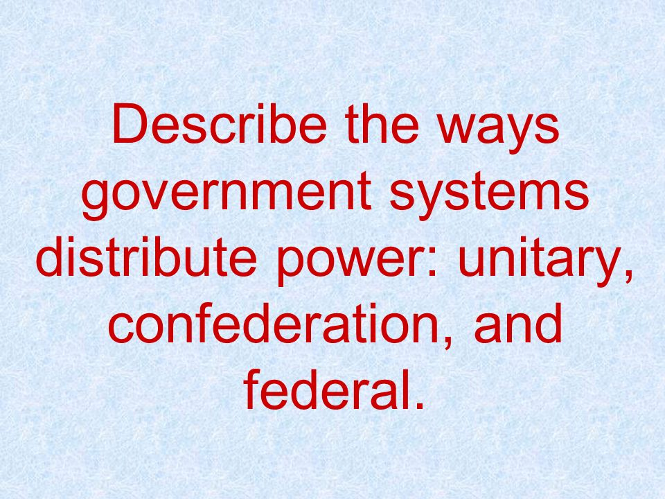 Describe the ways government systems distribute power: unitary, confederation, and federal.