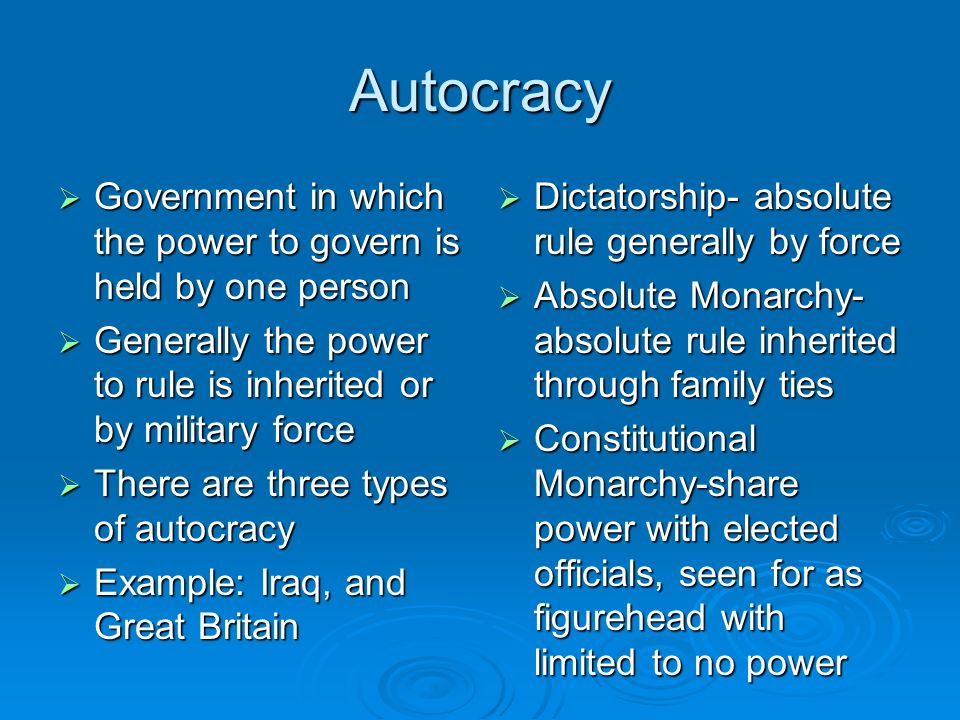 Autocracy Government in which the power to govern is held by one person. Generally the power to rule is inherited or by military force.