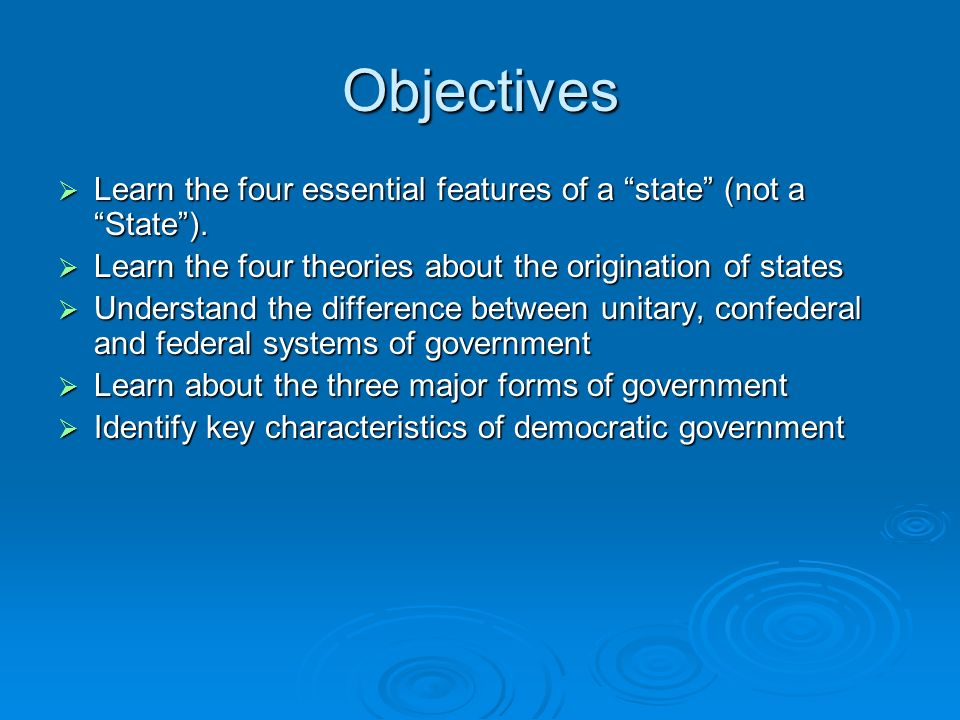 Objectives Learn the four essential features of a state (not a State ). Learn the four theories about the origination of states.