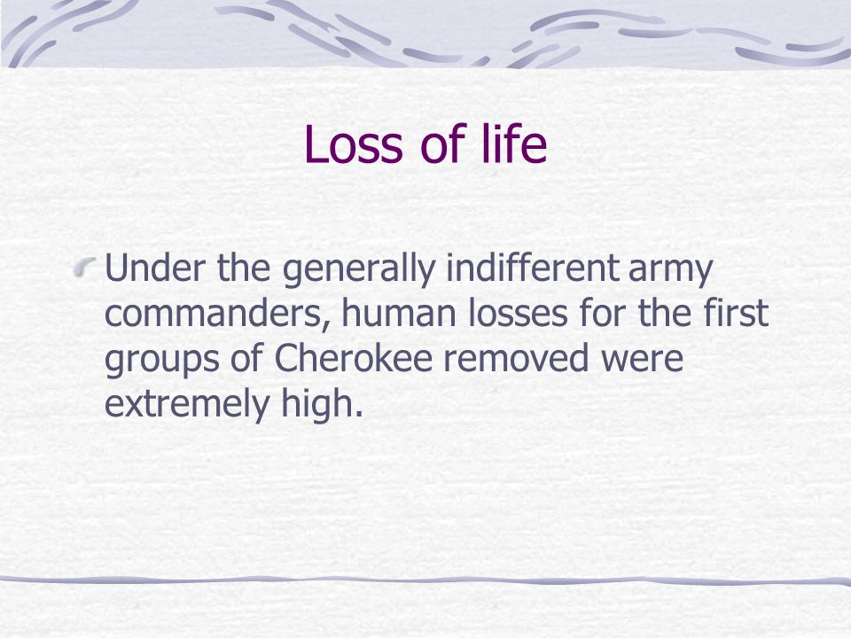 Loss of life Under the generally indifferent army commanders, human losses for the first groups of Cherokee removed were extremely high.
