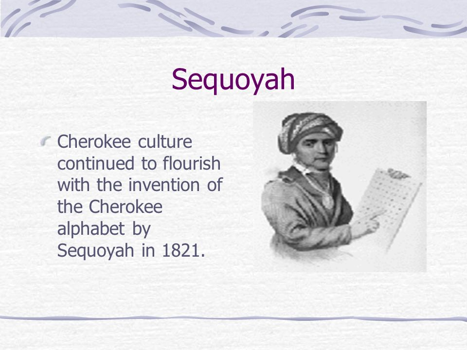 Sequoyah Cherokee culture continued to flourish with the invention of the Cherokee alphabet by Sequoyah in 1821.
