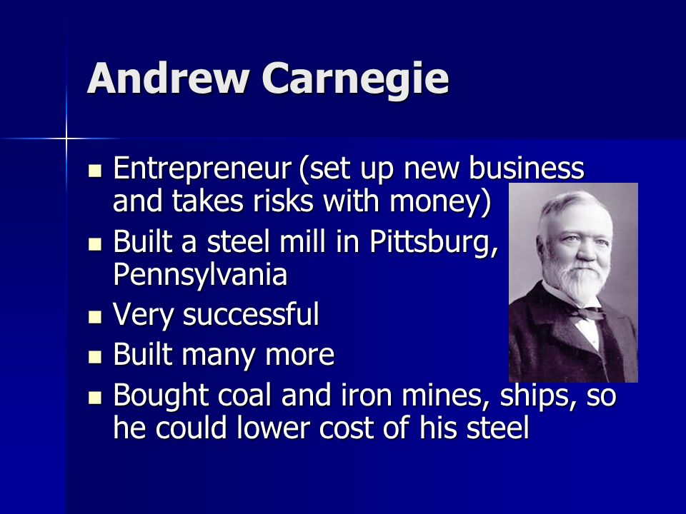 Andrew Carnegie Entrepreneur (set up new business and takes risks with money) Built a steel mill in Pittsburg, Pennsylvania.