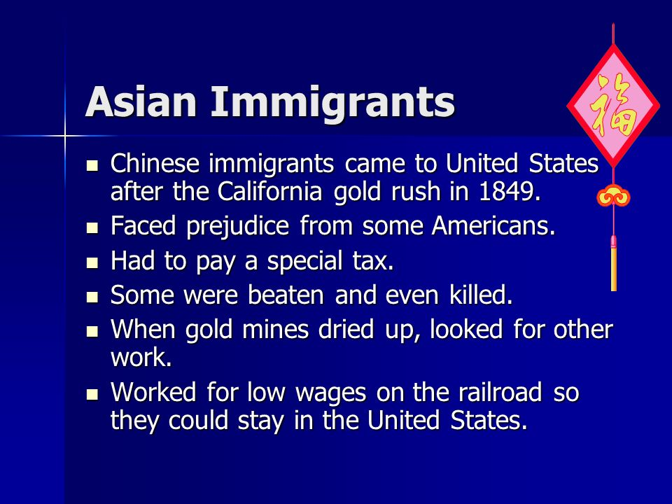 Asian Immigrants Chinese immigrants came to United States after the California gold rush in 1849. Faced prejudice from some Americans.