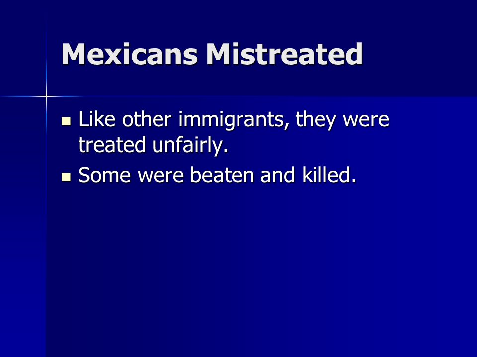 Mexicans Mistreated Like other immigrants, they were treated unfairly.