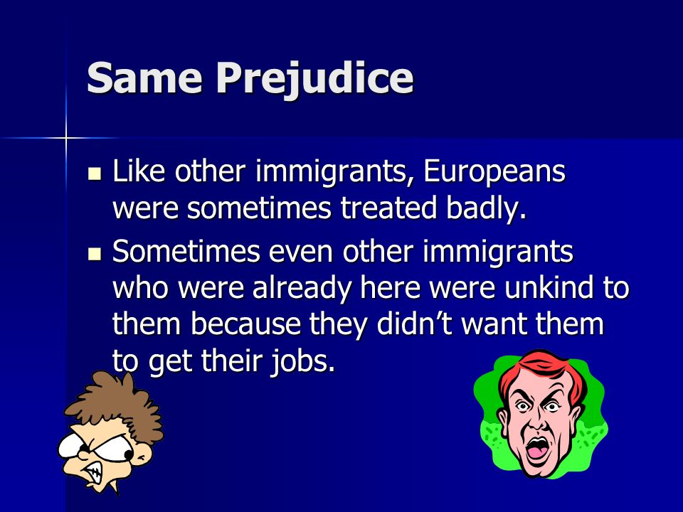 Same Prejudice Like other immigrants, Europeans were sometimes treated badly.