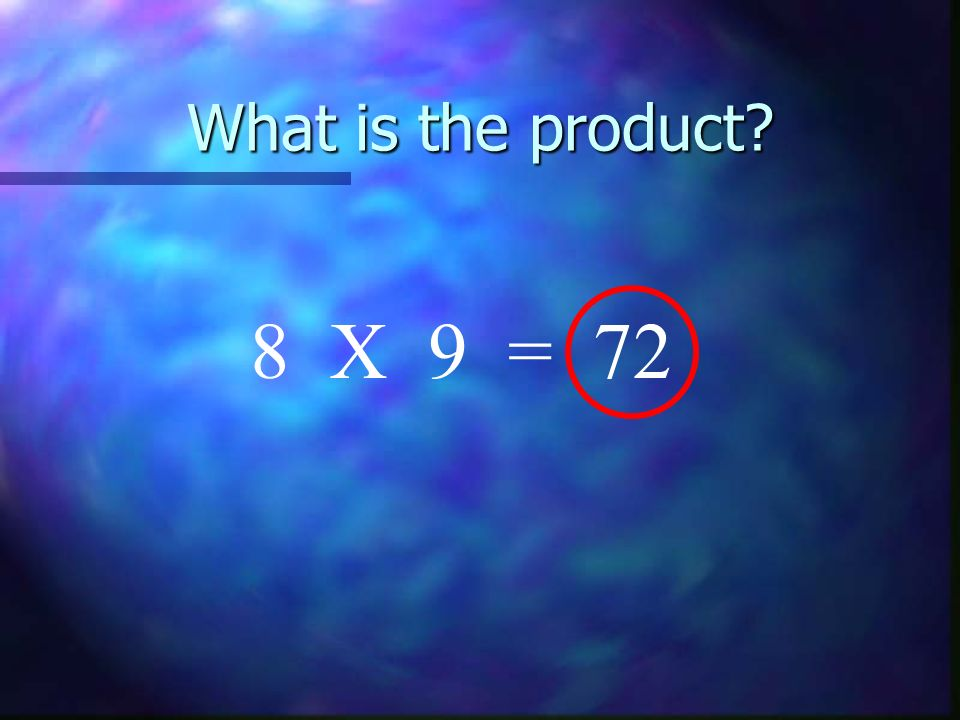 What is the product 8 X 9 = 72