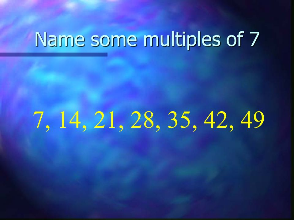 Name some multiples of 7 7, 14, 21, 28, 35, 42, 49