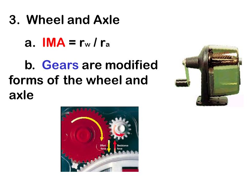 3. Wheel and Axle a. IMA = rw / ra b. Gears are modified forms of the wheel and axle