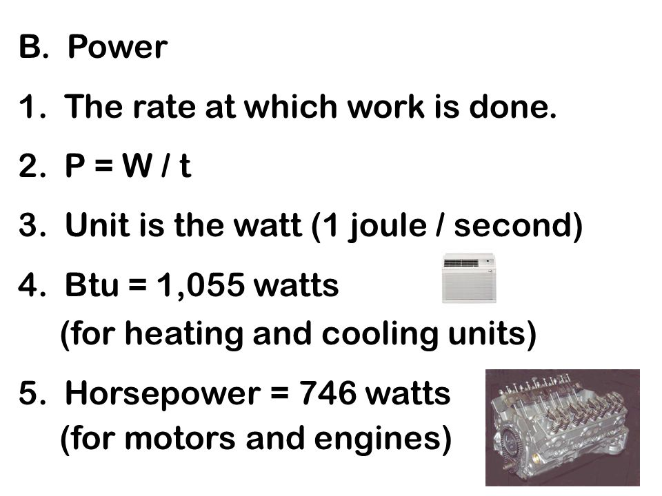 B. Power 1. The rate at which work is done. 2. P = W / t. 3. Unit is the watt (1 joule / second)