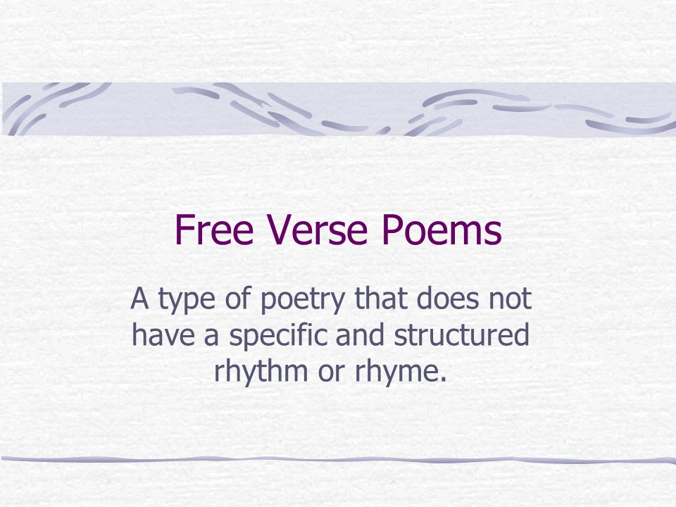 Free Verse Poems A type of poetry that does not have a specific and structured rhythm or rhyme.