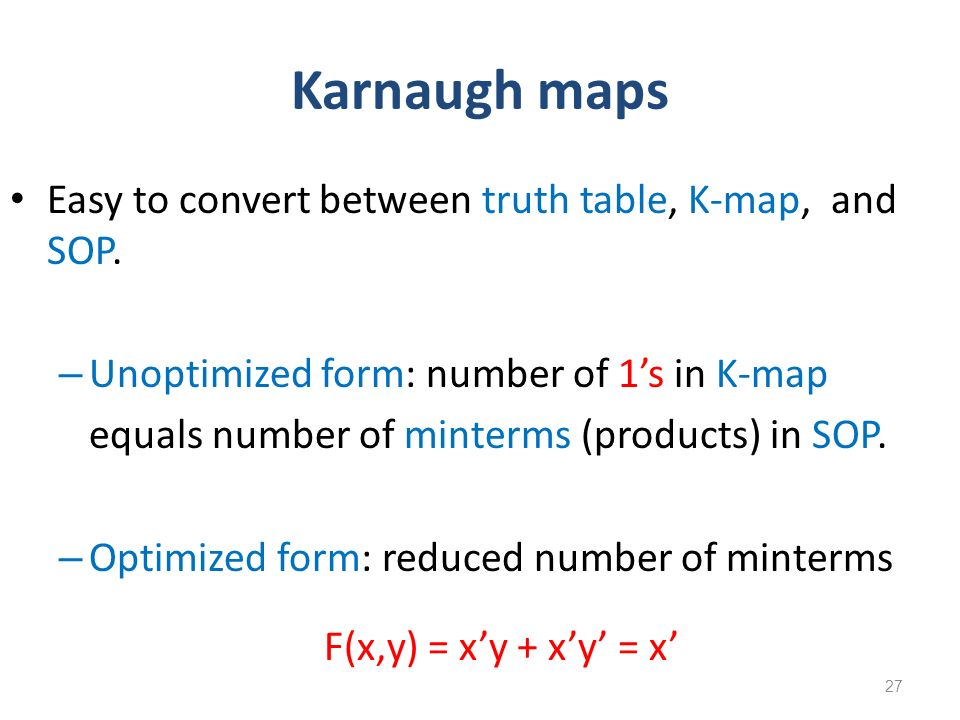 Karnaugh maps Easy to convert between truth table, K-map, and SOP.