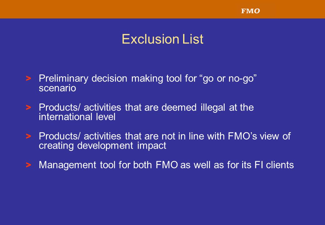 Exclusion List Preliminary decision making tool for go or no-go scenario. Products/ activities that are deemed illegal at the international level.