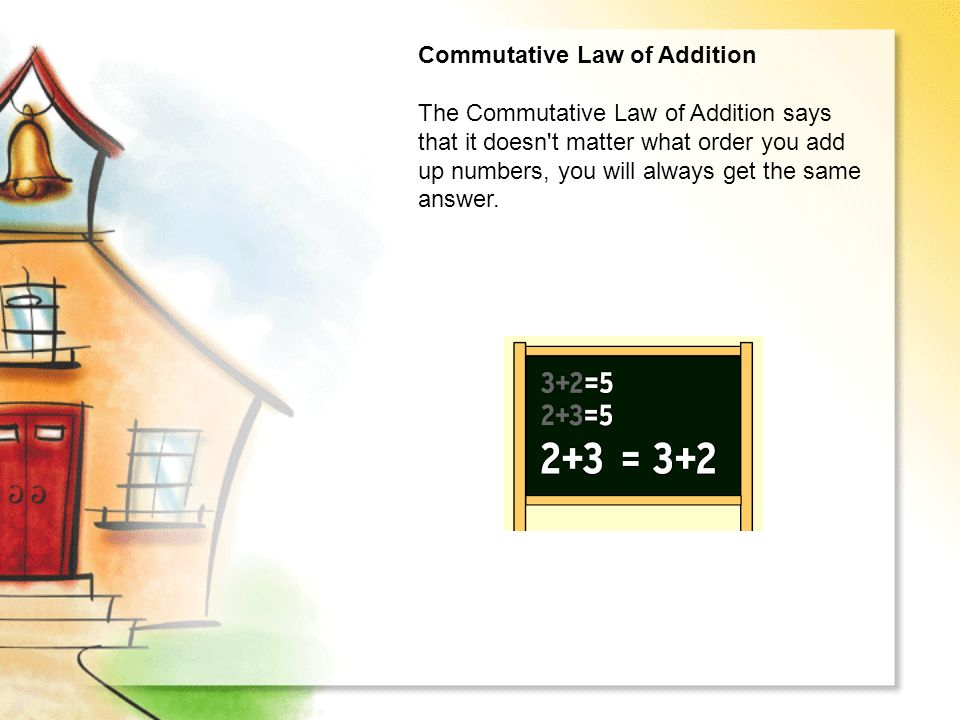 Commutative Law of Addition The Commutative Law of Addition says that it doesn t matter what order you add up numbers, you will always get the same answer.