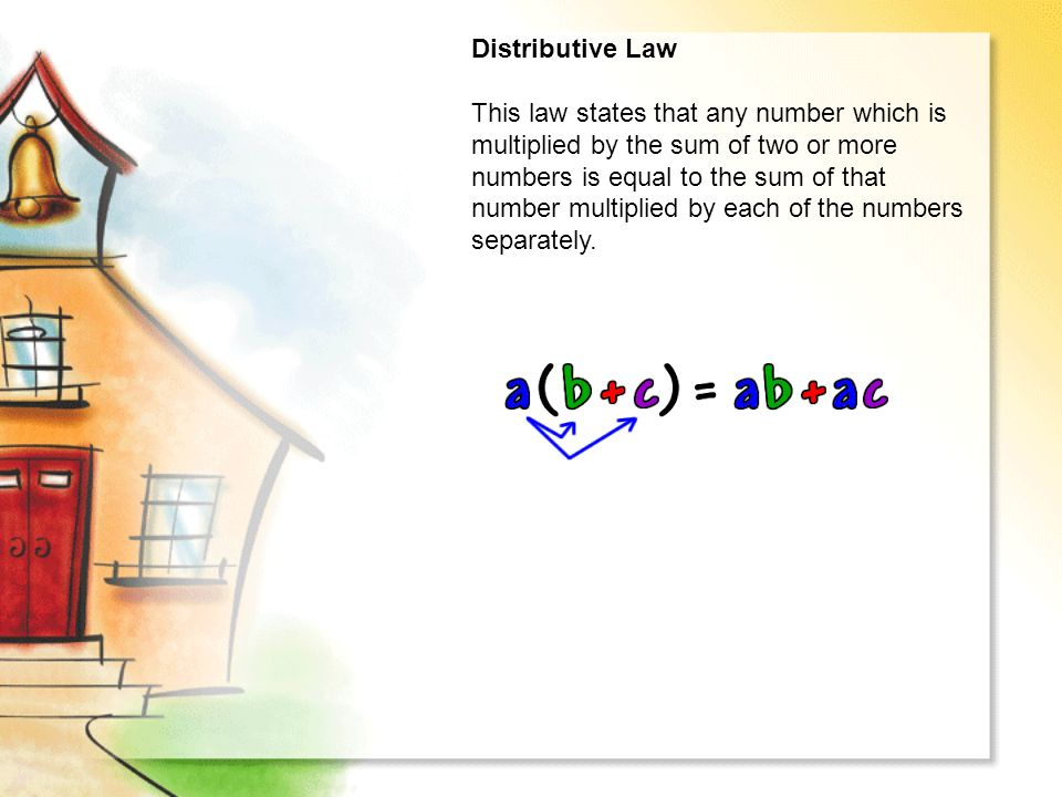 Distributive Law This law states that any number which is multiplied by the sum of two or more numbers is equal to the sum of that number multiplied by each of the numbers separately.