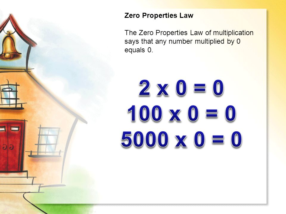Zero Properties Law The Zero Properties Law of multiplication says that any number multiplied by 0 equals 0.