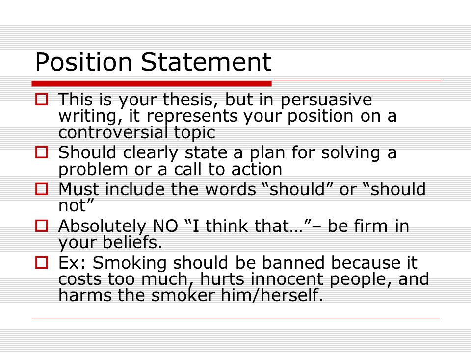 Position Statement This is your thesis, but in persuasive writing, it represents your position on a controversial topic.
