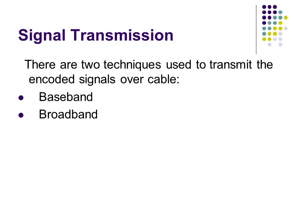 Signal Transmission There are two techniques used to transmit the encoded signals over cable: Baseband.