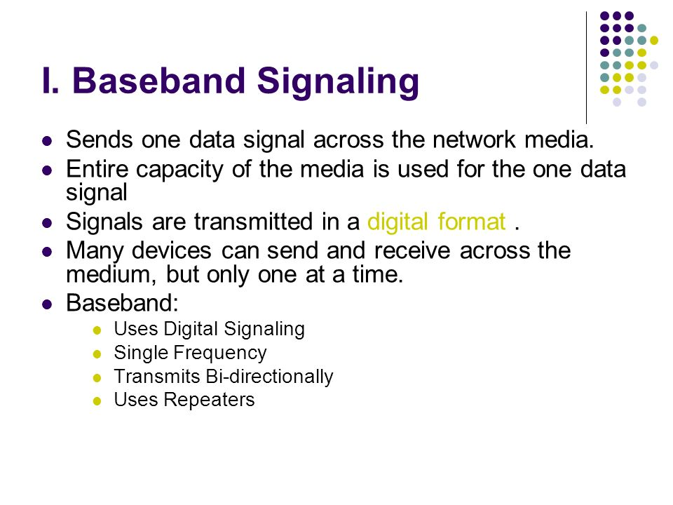 I. Baseband Signaling Sends one data signal across the network media.