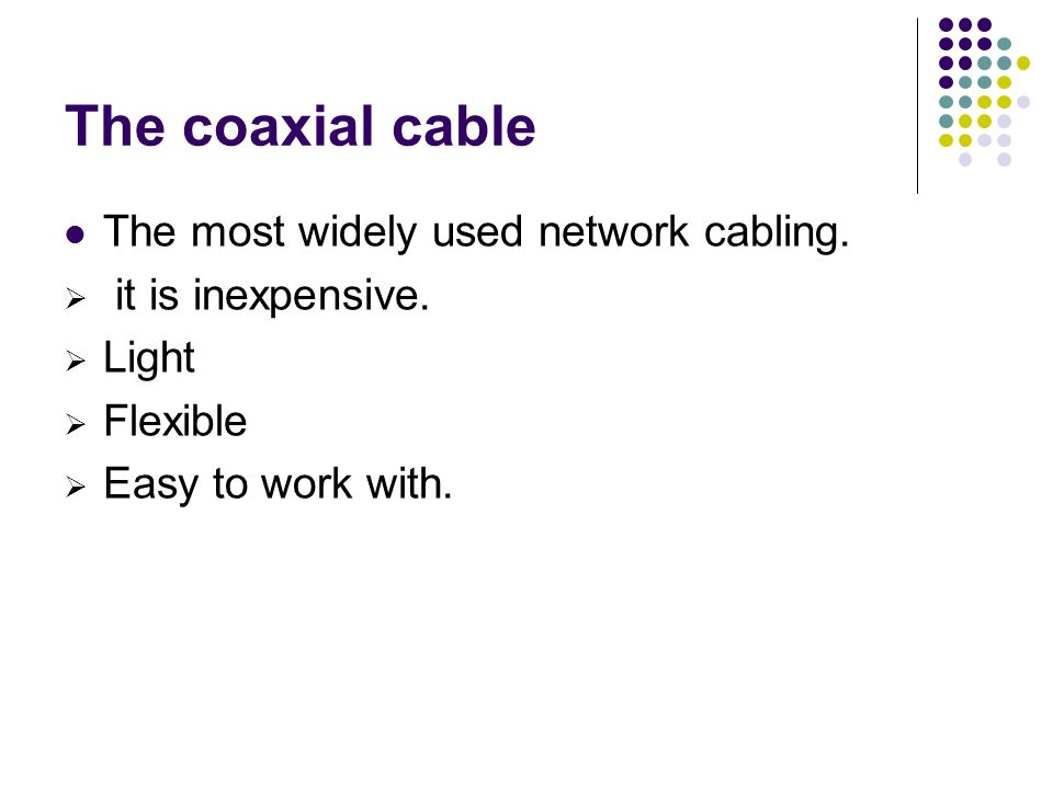 The coaxial cable The most widely used network cabling.