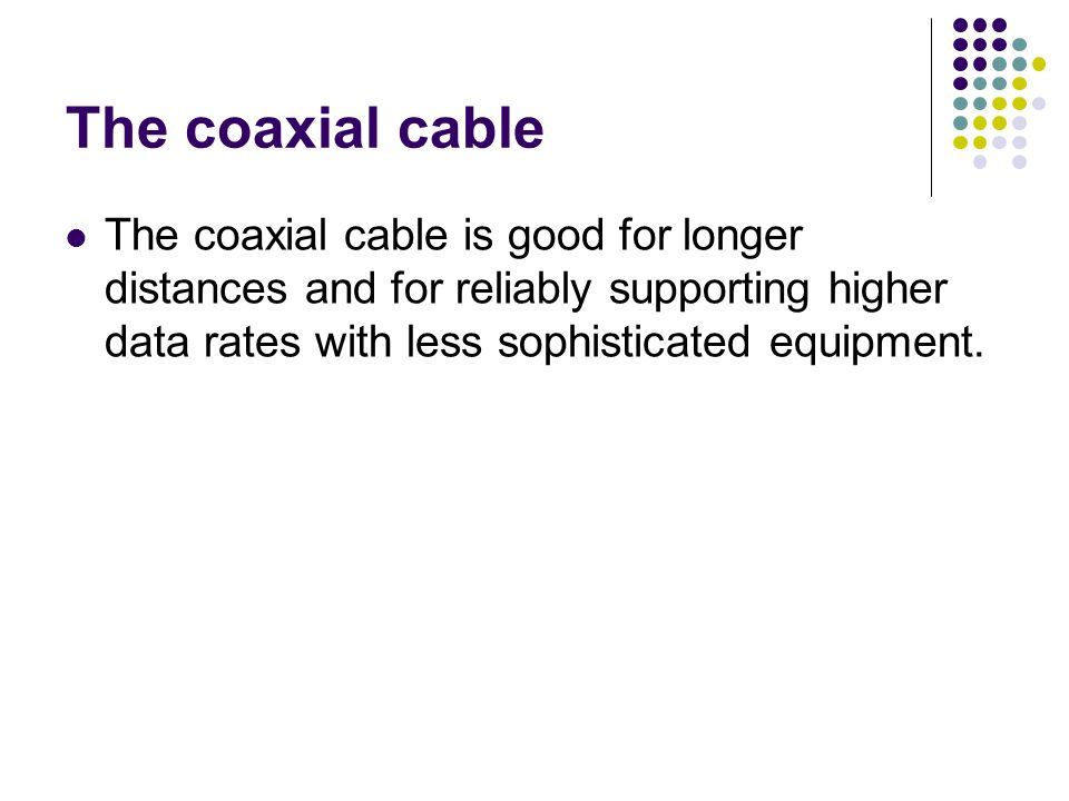 The coaxial cable The coaxial cable is good for longer distances and for reliably supporting higher data rates with less sophisticated equipment.