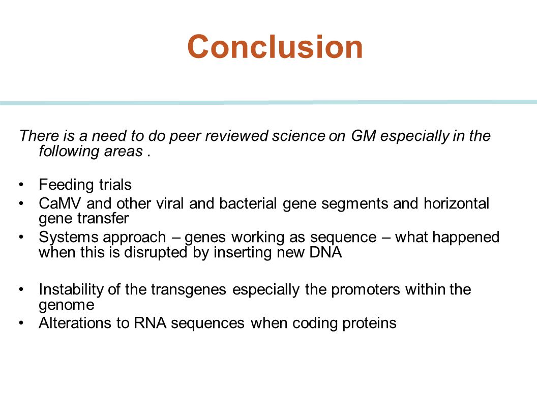 Conclusion There is a need to do peer reviewed science on GM especially in the following areas . Feeding trials.