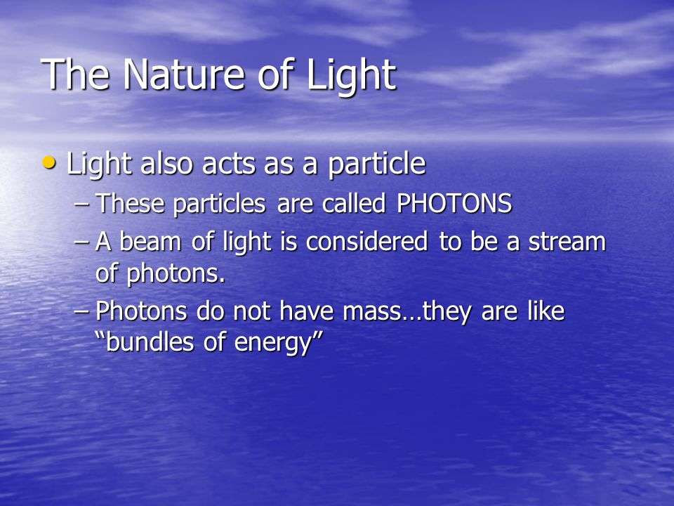 The Nature of Light Light also acts as a particle