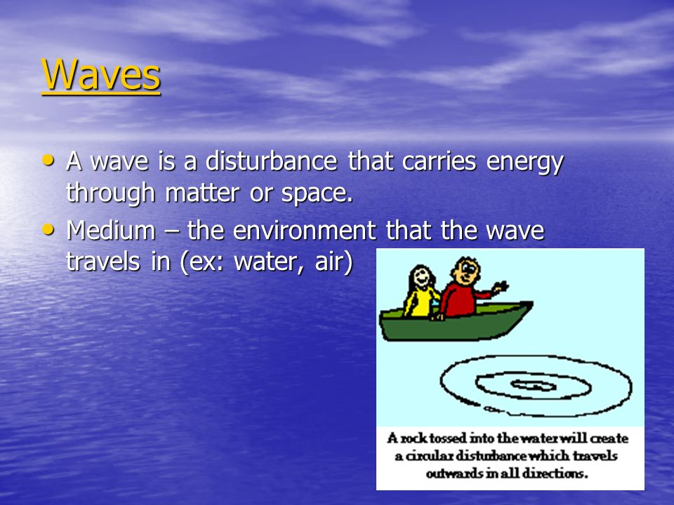 Waves A wave is a disturbance that carries energy through matter or space.