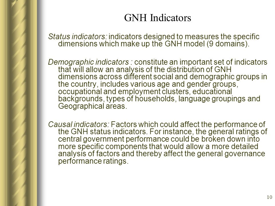 GNH Indicators Status indicators: indicators designed to measures the specific dimensions which make up the GNH model (9 domains).