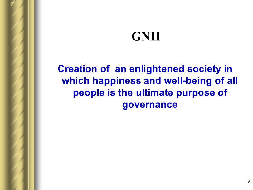 GNH Creation of an enlightened society in which happiness and well-being of all people is the ultimate purpose of governance.