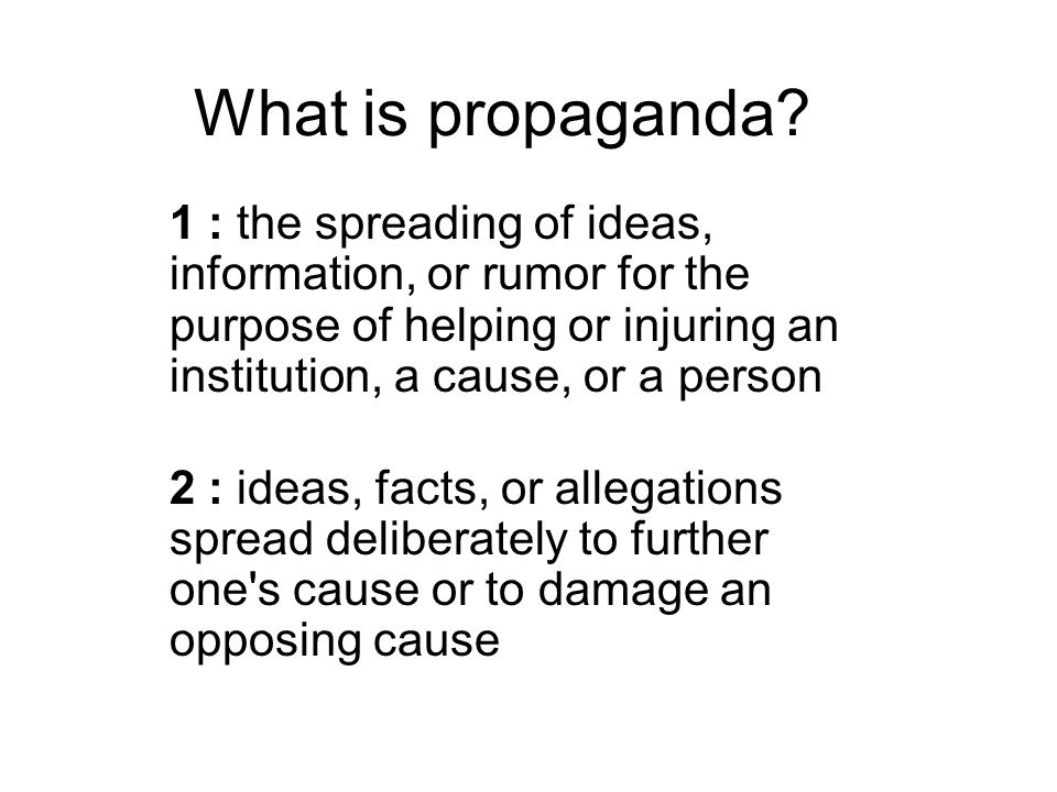 What is propaganda 1 : the spreading of ideas, information, or rumor for the purpose of helping or injuring an institution, a cause, or a person.