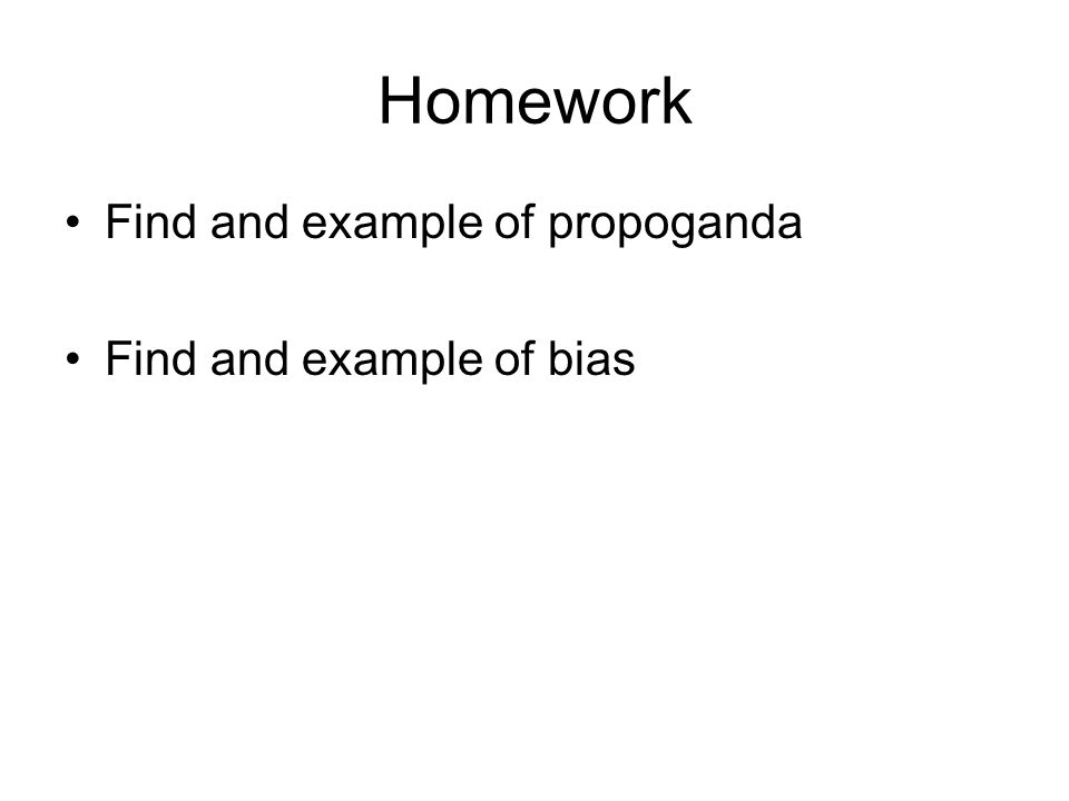 Homework Find and example of propoganda Find and example of bias
