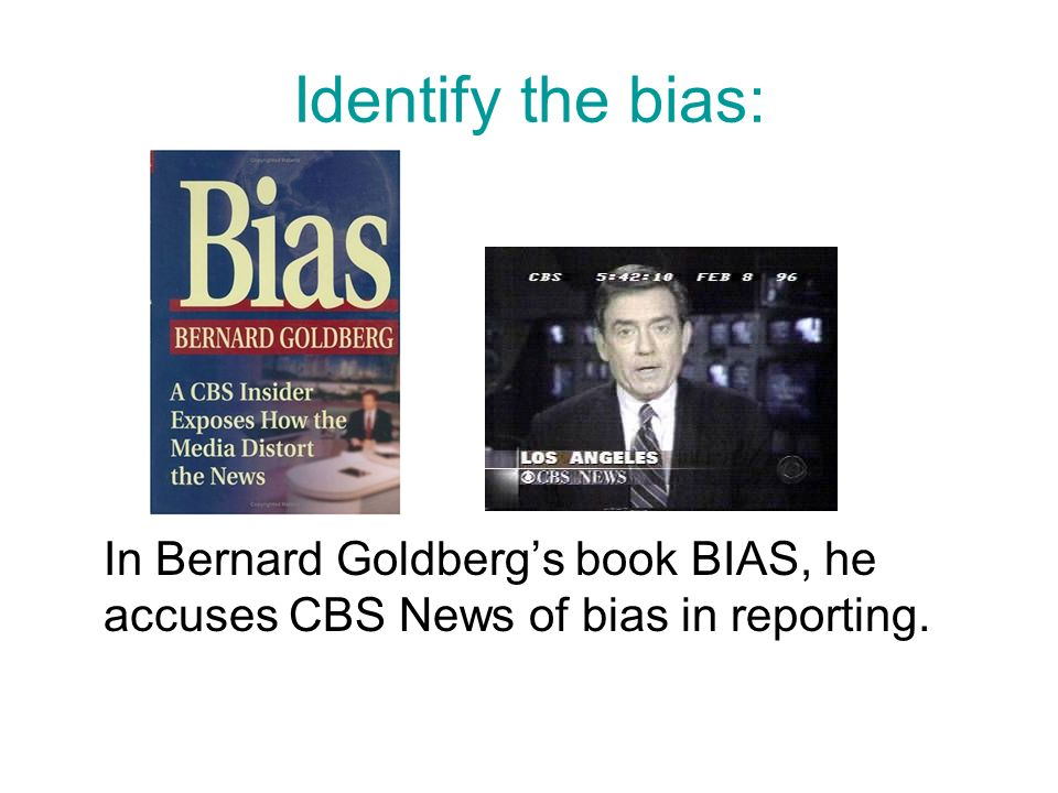 Identify the bias: In Bernard Goldberg's book BIAS, he accuses CBS News of bias in reporting.