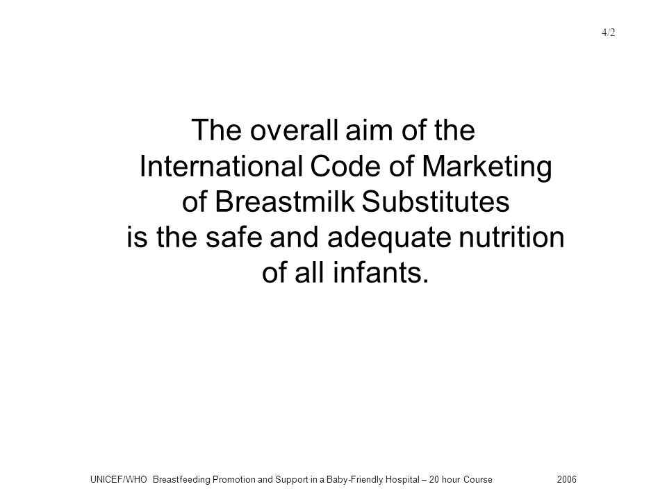 4/2 The overall aim of the International Code of Marketing of Breastmilk Substitutes is the safe and adequate nutrition of all infants.